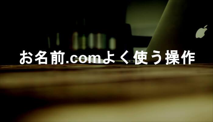 【お名前.com】ドメイン取得後によく使う操作を解説!