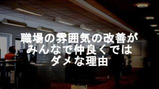 【雰囲気の悪い職場】みんなで仲良くでは職場の雰囲気が改善されない理由!