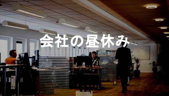 【会社の昼休み】職場の昼休みは必要なのか?会社の昼休みが苦痛になる理由!